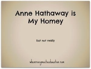Anne Hathaway is my Homey. But Not Really.