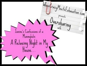 Oversharing: A Relaxing Night in My House…