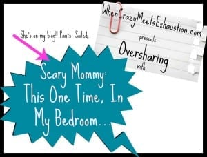Oversharing, Scary Mommy-style: This One Time, In My Bedroom…
