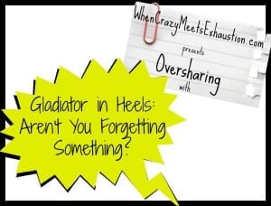 OversharingPresents_GladiatorinHeels