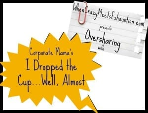 Oversharing: I Dropped the Cup…Well, Almost